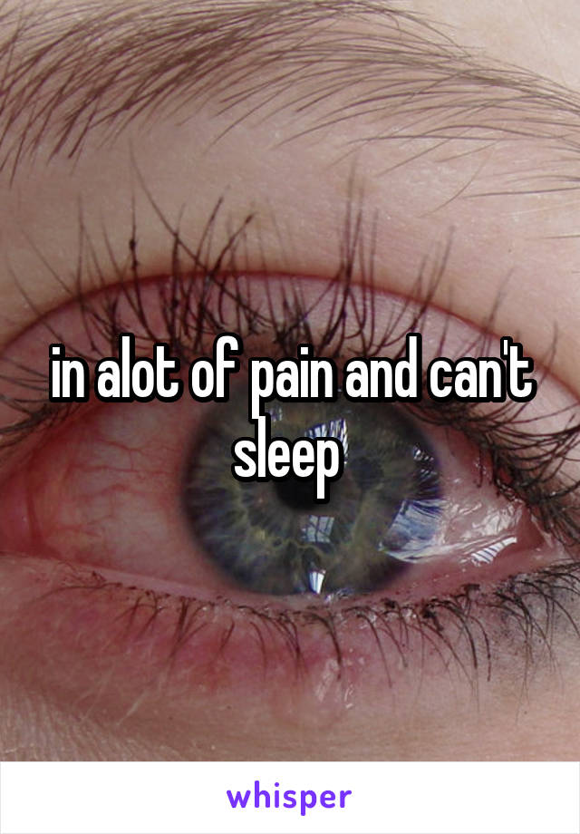in alot of pain and can't sleep