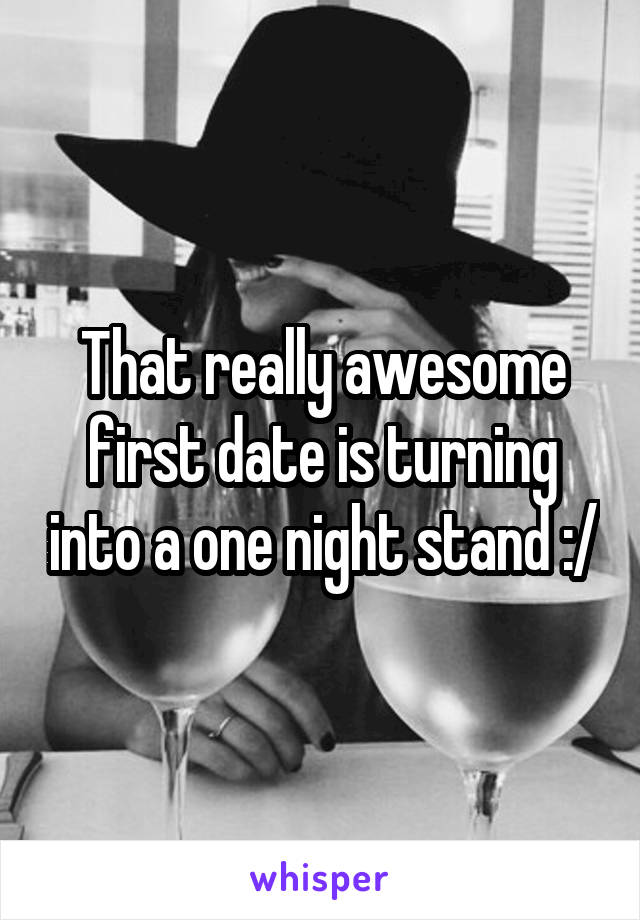 That really awesome first date is turning into a one night stand :/