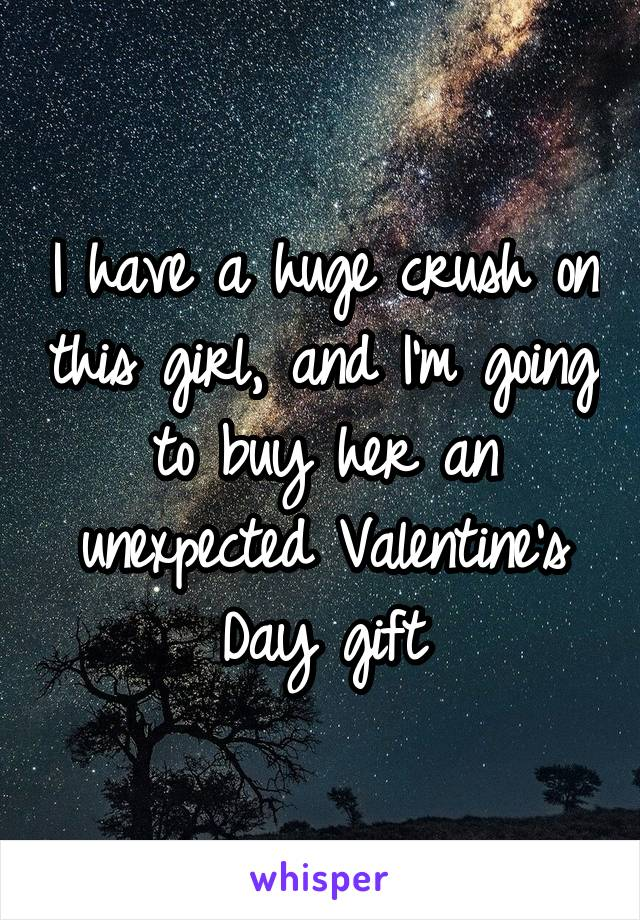 I have a huge crush on this girl, and I'm going to buy her an unexpected Valentine's Day gift