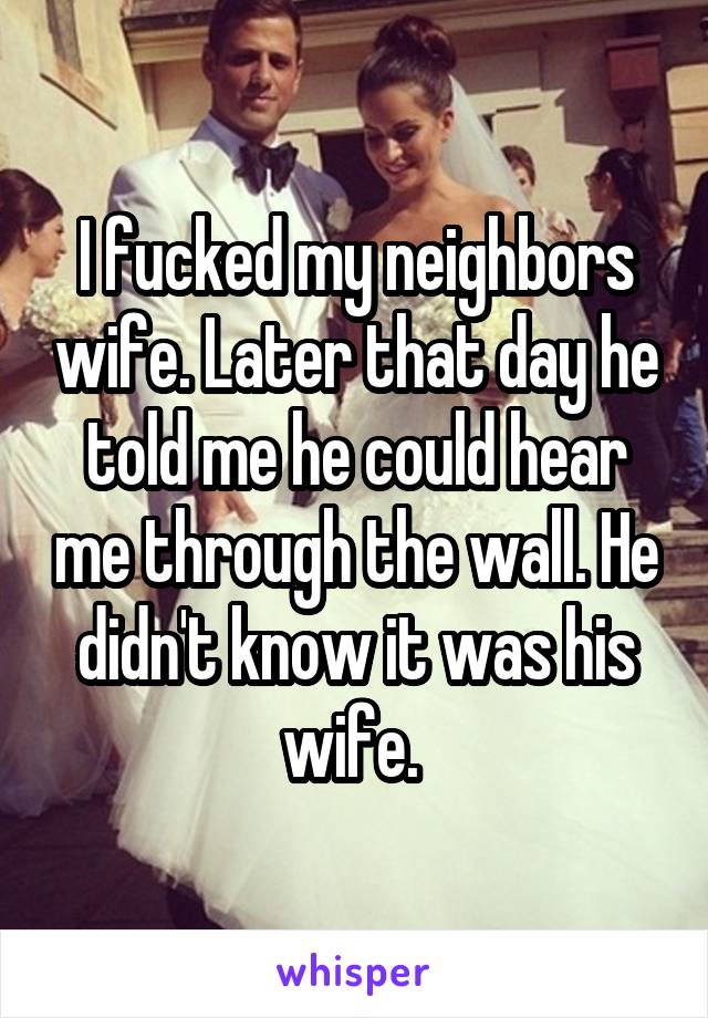 I fucked my neighbors wife. Later that day he told me he could hear me through the wall. He didn't know it was his wife.