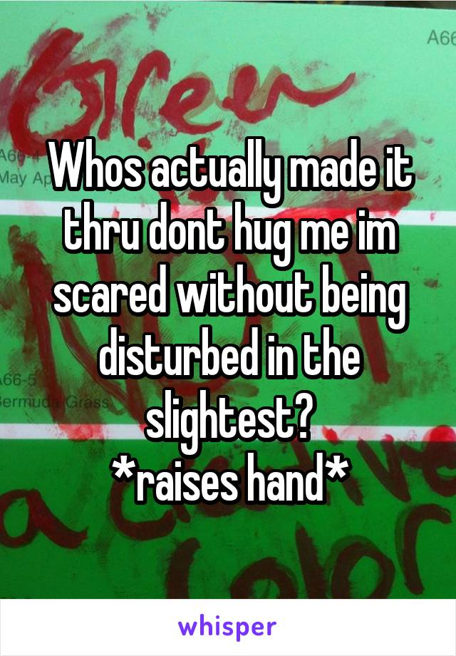 Whos actually made it thru dont hug me im scared without being disturbed in the slightest? *raises hand*