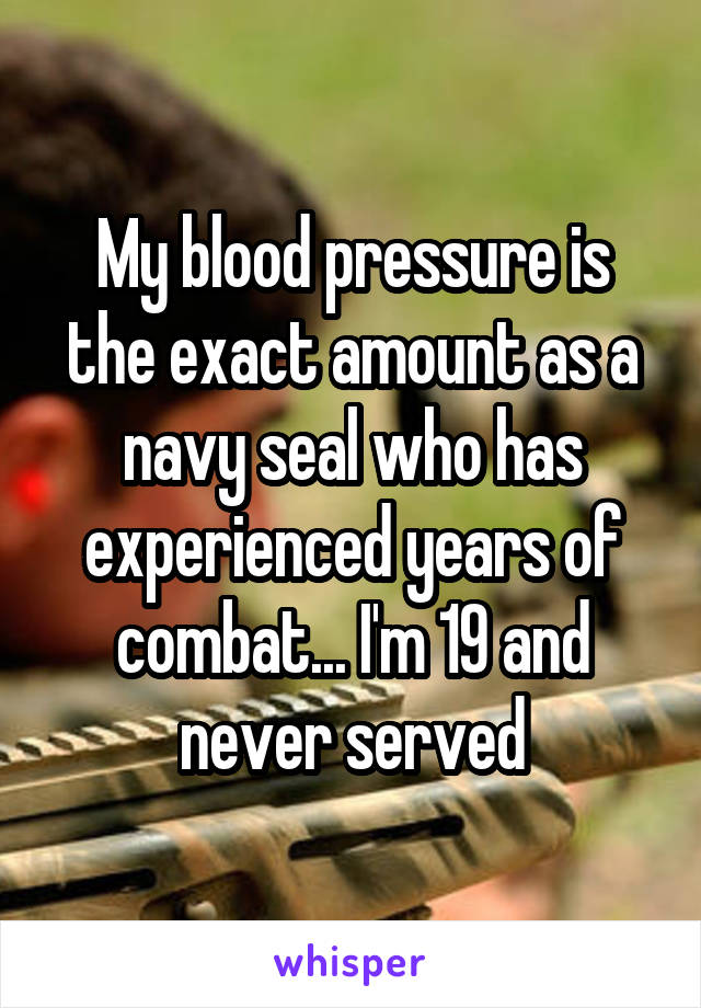 My blood pressure is the exact amount as a navy seal who has experienced years of combat... I'm 19 and never served