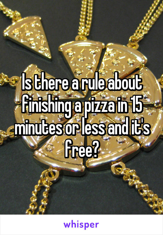 Is there a rule about finishing a pizza in 15 minutes or less and it's free?