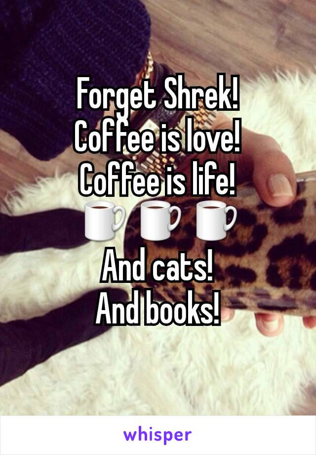 Forget Shrek! Coffee is love! Coffee is life! ☕☕☕ And cats! And books!