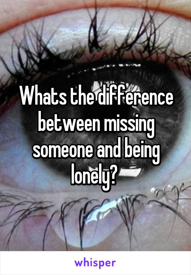 Whats the difference between missing someone and being lonely?