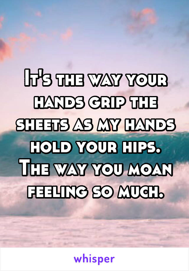 It's the way your hands grip the sheets as my hands hold your hips. The way you moan feeling so much.