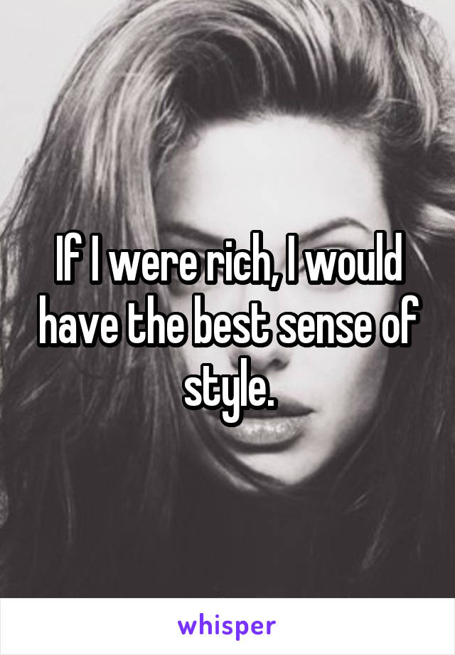 If I were rich, I would have the best sense of style.