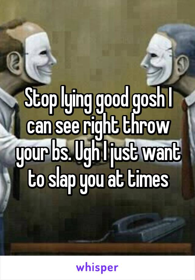 Stop lying good gosh I can see right throw your bs. Ugh I just want to slap you at times