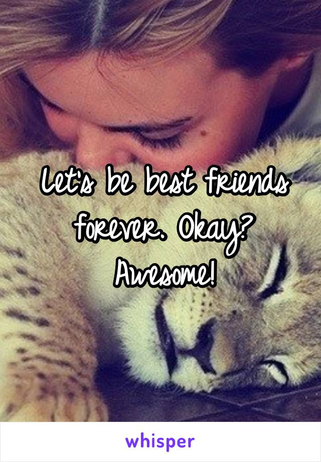 Let's be best friends forever. Okay? Awesome!