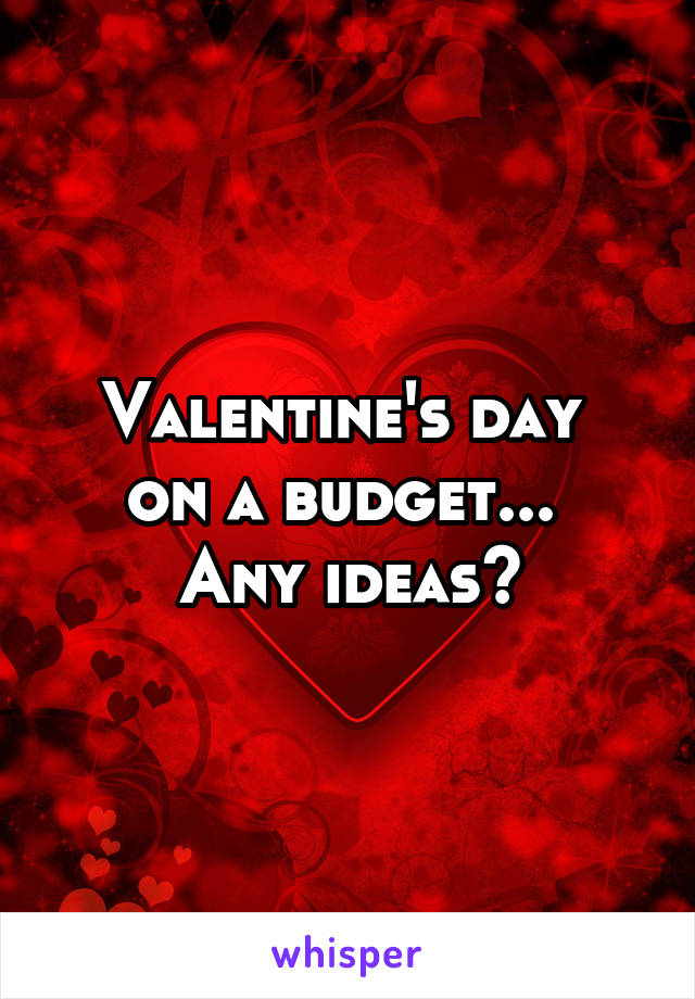 Valentine's day  on a budget...  Any ideas?