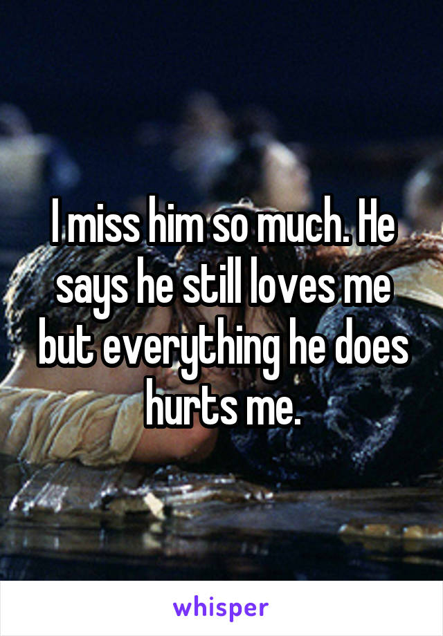 I miss him so much. He says he still loves me but everything he does hurts me.