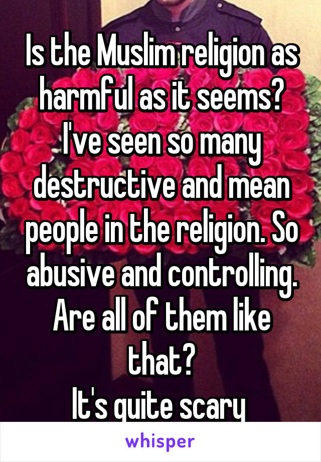 Is the Muslim religion as harmful as it seems? I've seen so many destructive and mean people in the religion. So abusive and controlling. Are all of them like that? It's quite scary