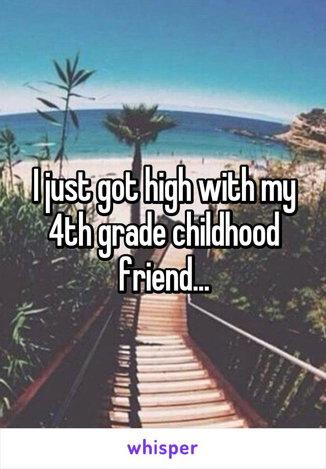 I just got high with my 4th grade childhood friend...