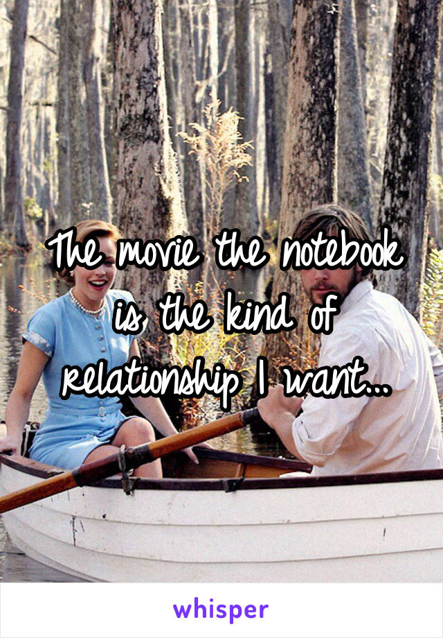 The movie the notebook is the kind of relationship I want...