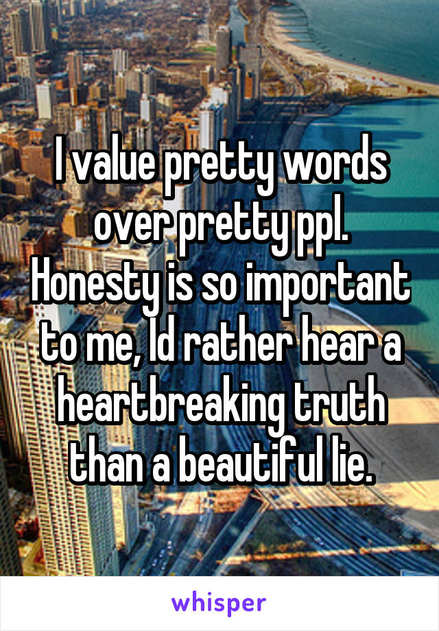 I value pretty words over pretty ppl. Honesty is so important to me, Id rather hear a heartbreaking truth than a beautiful lie.