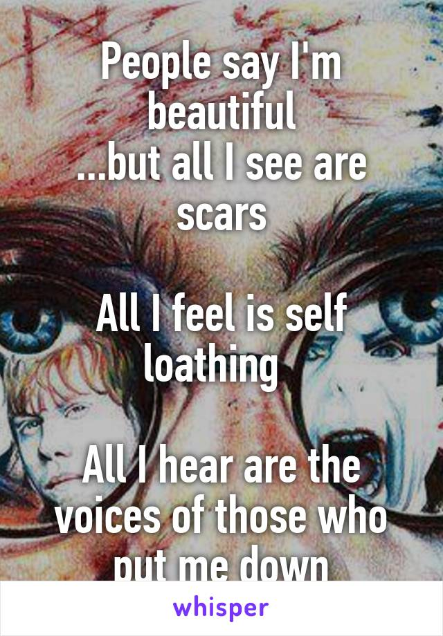 People say I'm beautiful ...but all I see are scars  All I feel is self loathing    All I hear are the voices of those who put me down