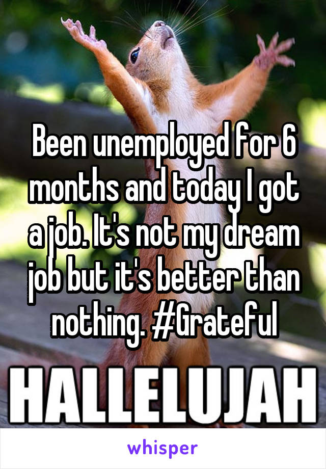 Been unemployed for 6 months and today I got a job. It's not my dream job but it's better than nothing. #Grateful
