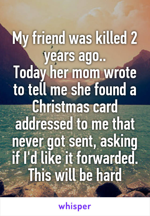 My friend was killed 2 years ago.. Today her mom wrote to tell me she found a Christmas card addressed to me that never got sent, asking if I'd like it forwarded. This will be hard