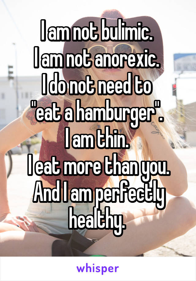 "I am not bulimic.  I am not anorexic.  I do not need to  ""eat a hamburger"".  I am thin.  I eat more than you. And I am perfectly healthy."