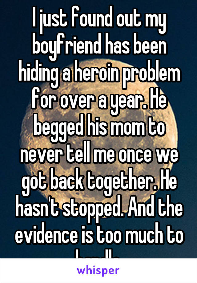 I just found out my boyfriend has been hiding a heroin problem for over a year. He begged his mom to never tell me once we got back together. He hasn't stopped. And the evidence is too much to handle.