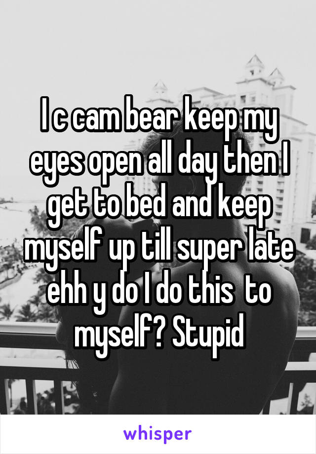 I c cam bear keep my eyes open all day then I get to bed and keep myself up till super late ehh y do I do this  to myself? Stupid