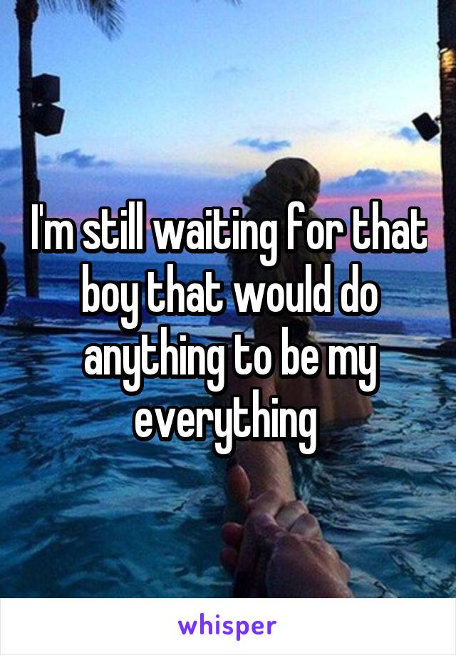 I'm still waiting for that boy that would do anything to be my everything