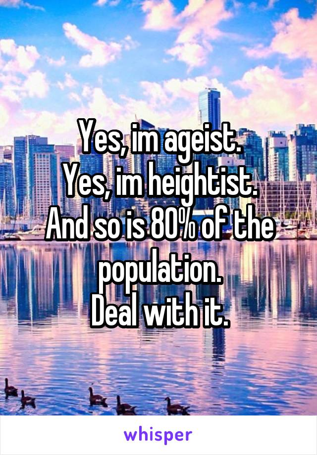 Yes, im ageist. Yes, im heightist. And so is 80% of the population. Deal with it.