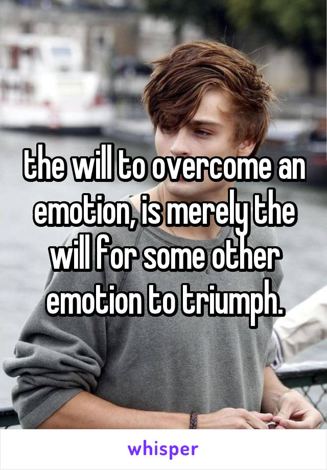the will to overcome an emotion, is merely the will for some other emotion to triumph.