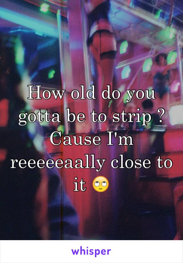 How old do you gotta be to strip ? Cause I'm reeeeeaally close to it 🙄