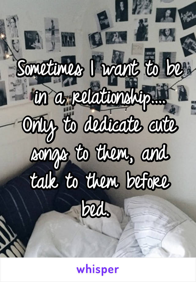 Sometimes I want to be in a relationship.... Only to dedicate cute songs to them, and talk to them before bed.