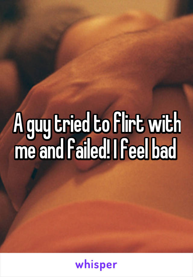 A guy tried to flirt with me and failed! I feel bad