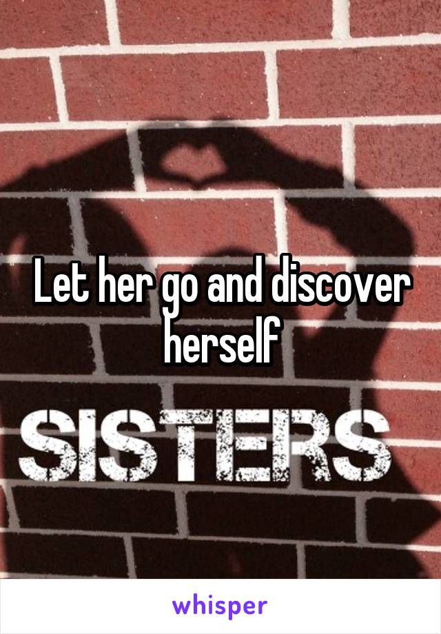 Let her go and discover herself