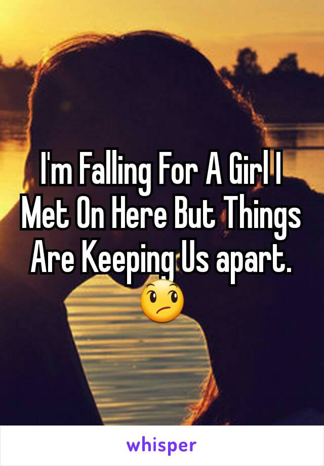I'm Falling For A Girl I Met On Here But Things Are Keeping Us apart. 😞
