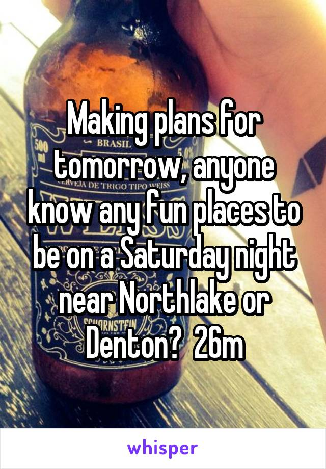 Making plans for tomorrow, anyone know any fun places to be on a Saturday night near Northlake or Denton?  26m