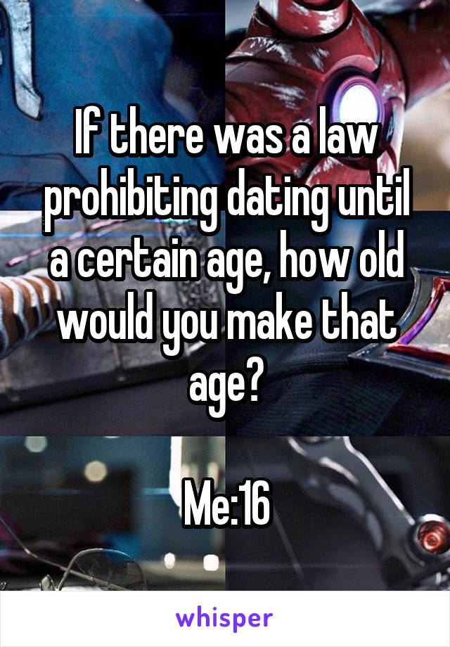 If there was a law prohibiting dating until a certain age, how old would you make that age?  Me:16