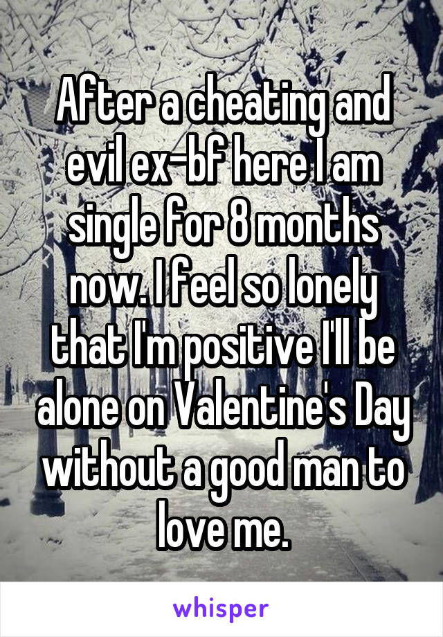 After a cheating and evil ex-bf here I am single for 8 months now. I feel so lonely that I'm positive I'll be alone on Valentine's Day without a good man to love me.