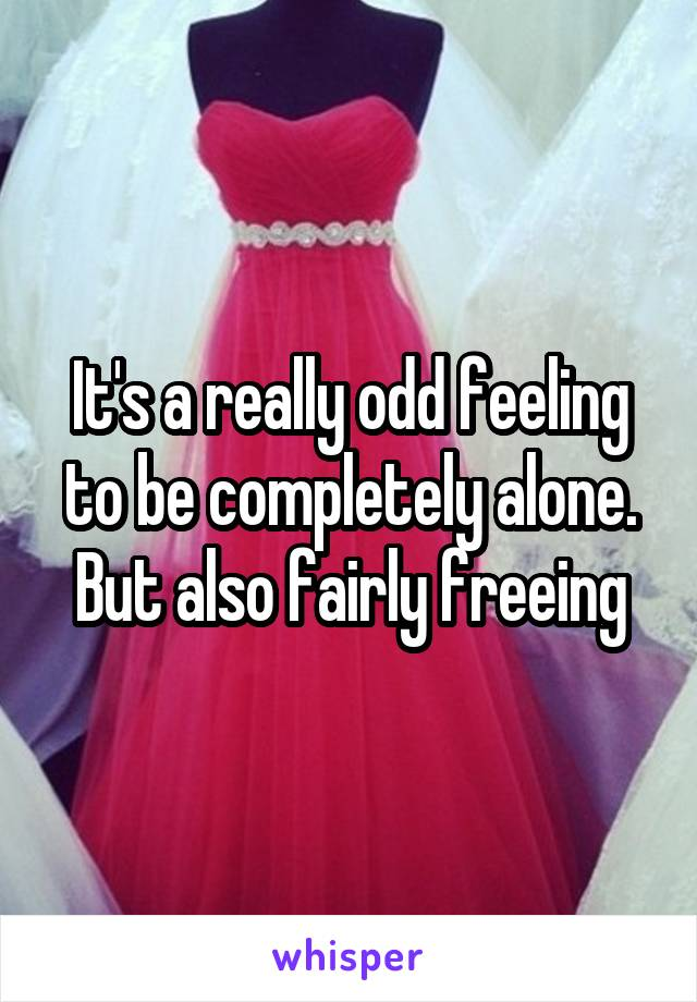 It's a really odd feeling to be completely alone. But also fairly freeing