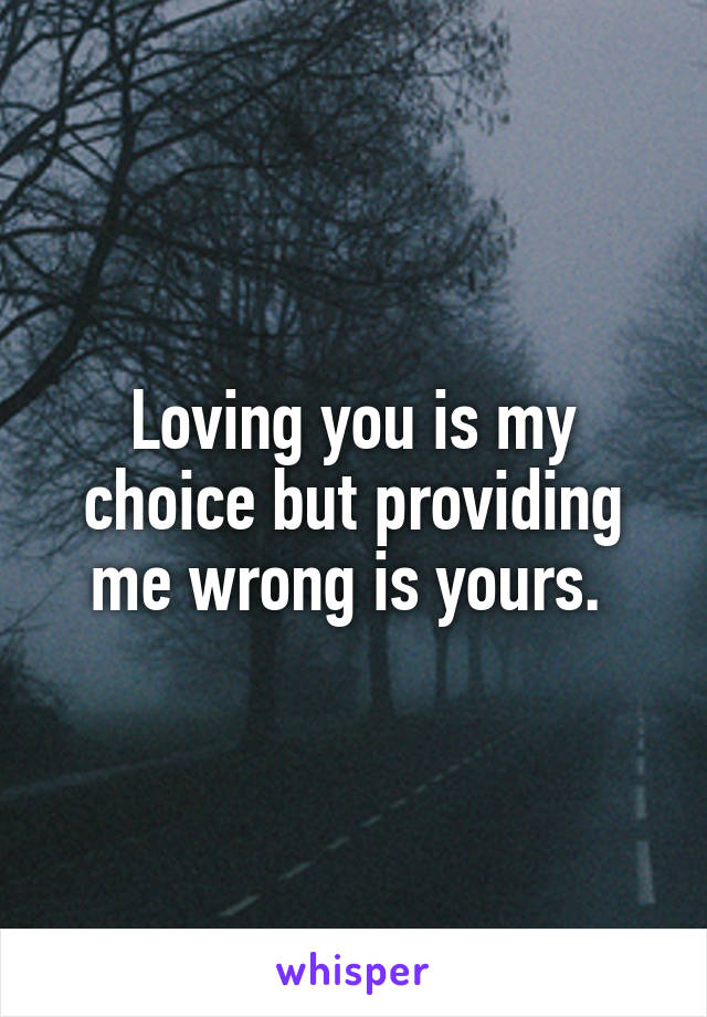 Loving you is my choice but providing me wrong is yours.