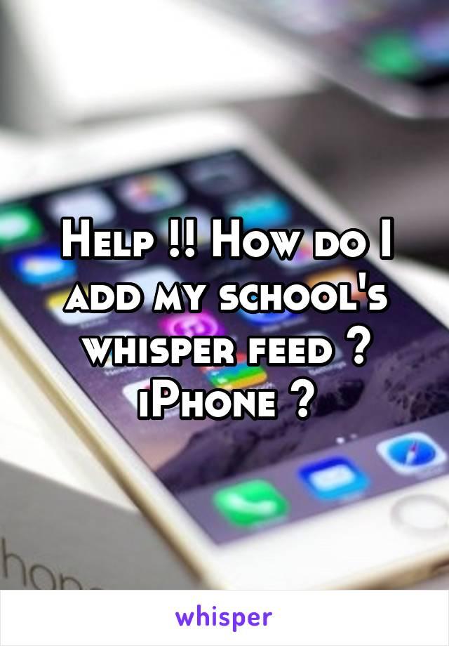Help !! How do I add my school's whisper feed ? iPhone 🙃