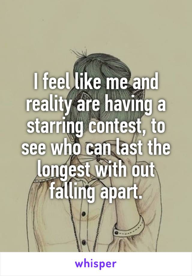 I feel like me and reality are having a starring contest, to see who can last the longest with out falling apart.