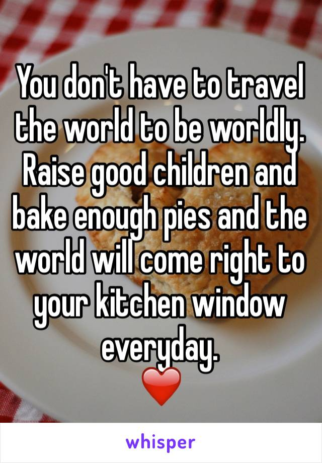 You don't have to travel the world to be worldly. Raise good children and bake enough pies and the world will come right to your kitchen window everyday.  ❤️