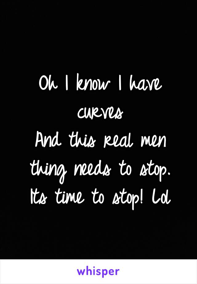 Oh I know I have curves And this real men thing needs to stop. Its time to stop! Lol