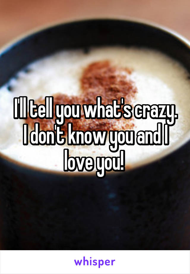I'll tell you what's crazy. I don't know you and I love you!