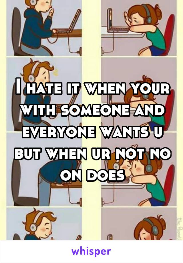 I hate it when your with someone and everyone wants u but when ur not no on does