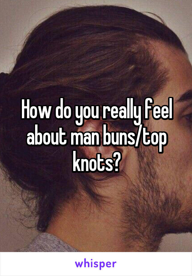 How do you really feel about man buns/top knots?