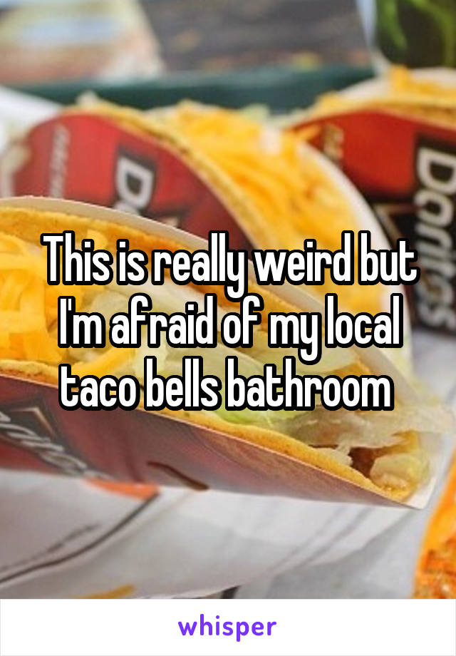 This is really weird but I'm afraid of my local taco bells bathroom