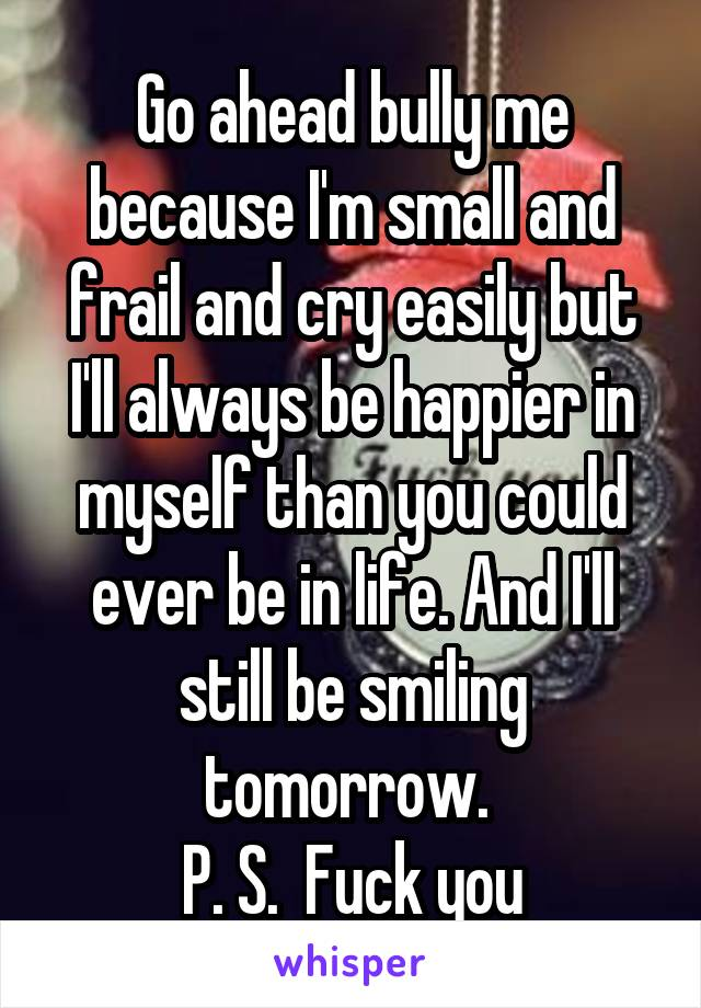 Go ahead bully me because I'm small and frail and cry easily but I'll always be happier in myself than you could ever be in life. And I'll still be smiling tomorrow.  P. S.  Fuck you