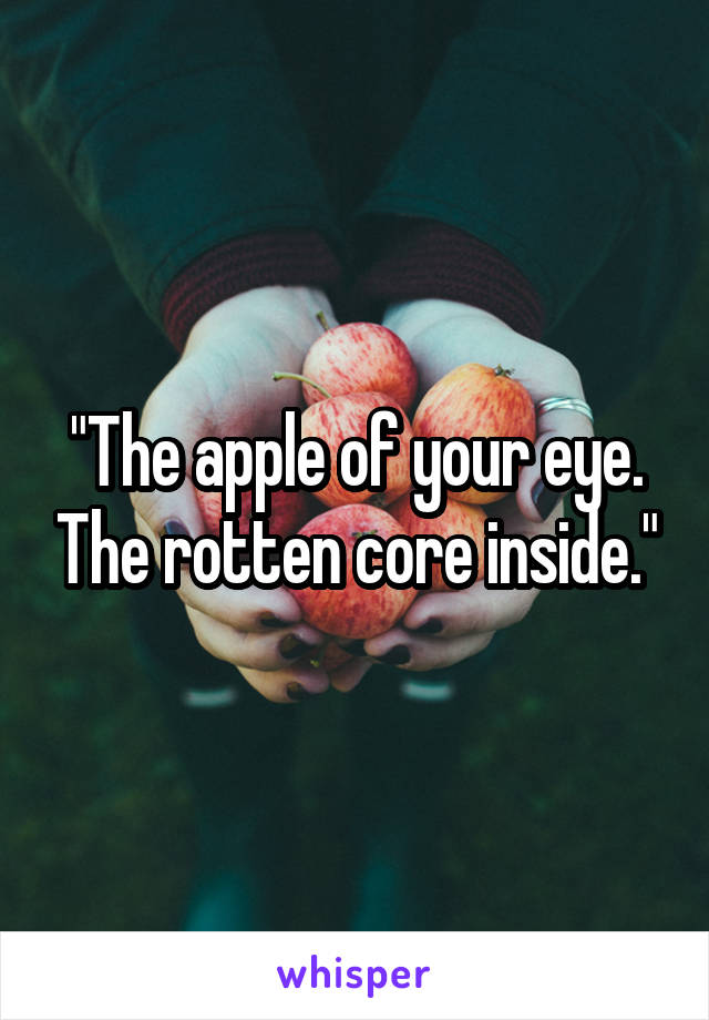"""""""The apple of your eye. The rotten core inside."""""""