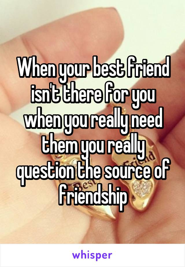 When your best friend isn't there for you when you really need them you really question the source of friendship