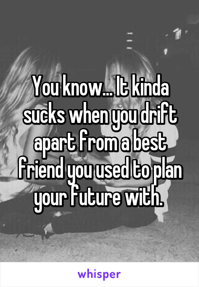 You know... It kinda sucks when you drift apart from a best friend you used to plan your future with.